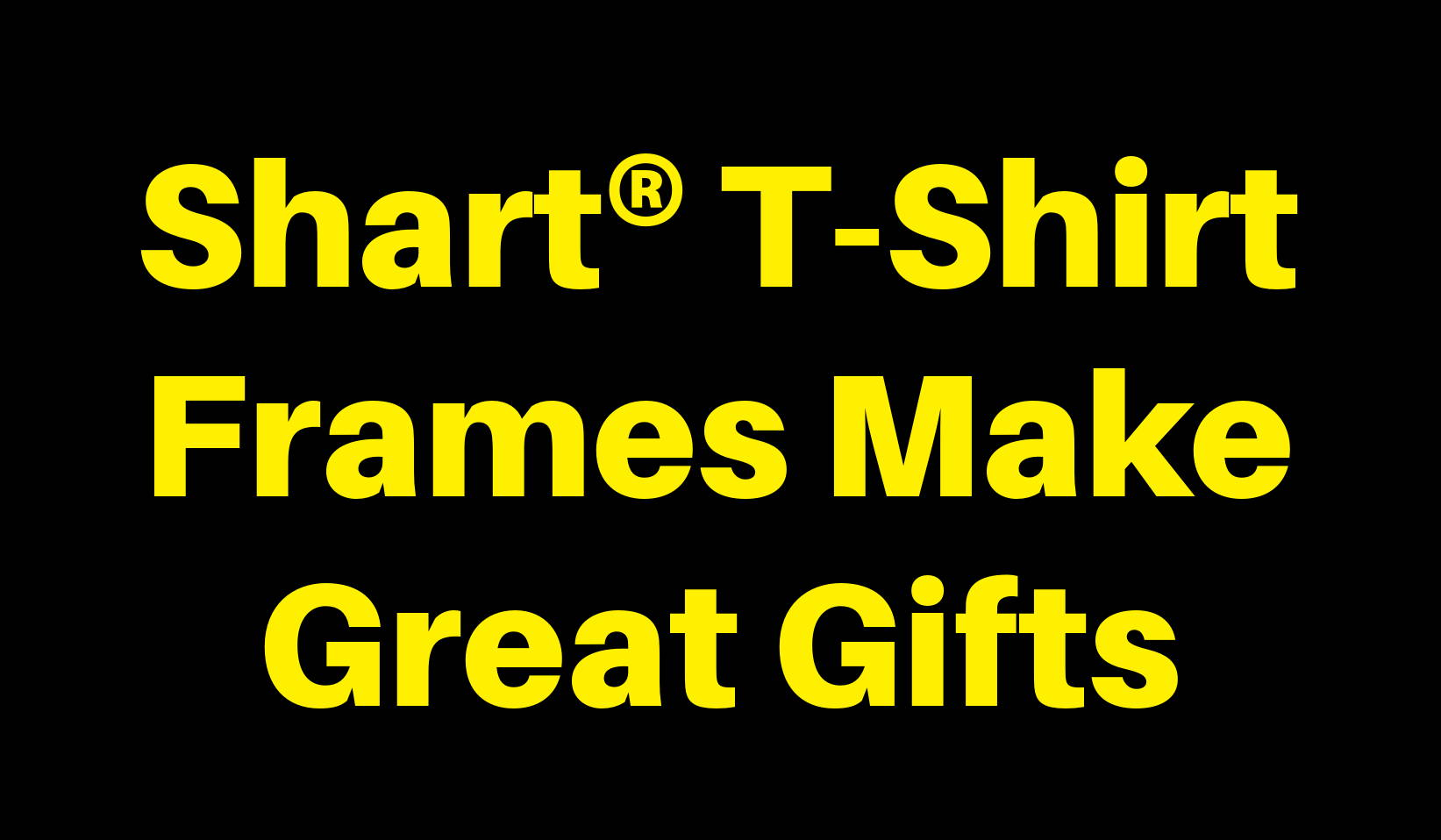 Shart T-Shirt Frames Make Great Gifts