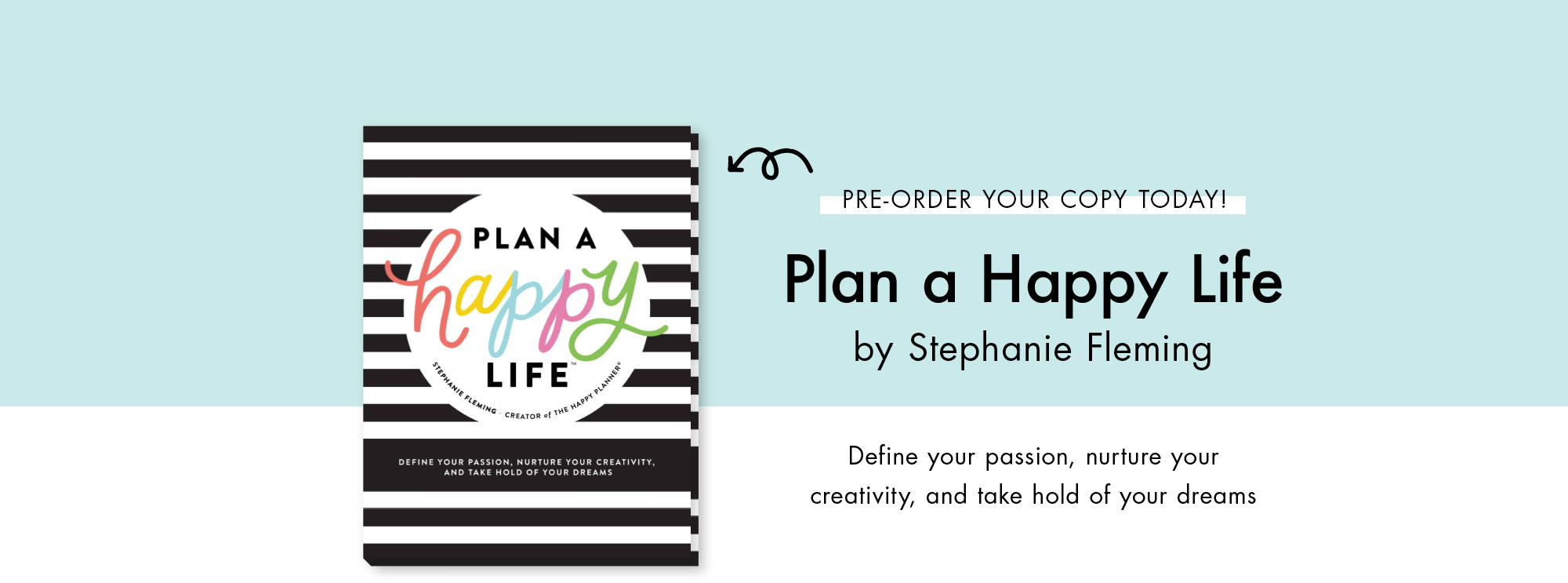Pre-order your copy today! Plan a Happy Life by Stephanie Fleming. Define your passion, nurture your creativity, and take hold of your dreams