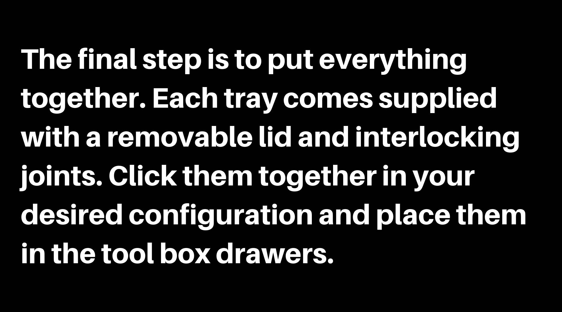 The final step is to put everything together. Each tray comes supplied with a removable lid and interlocking joints. Click them together in your desired configuration and place them in the tool box drawers.