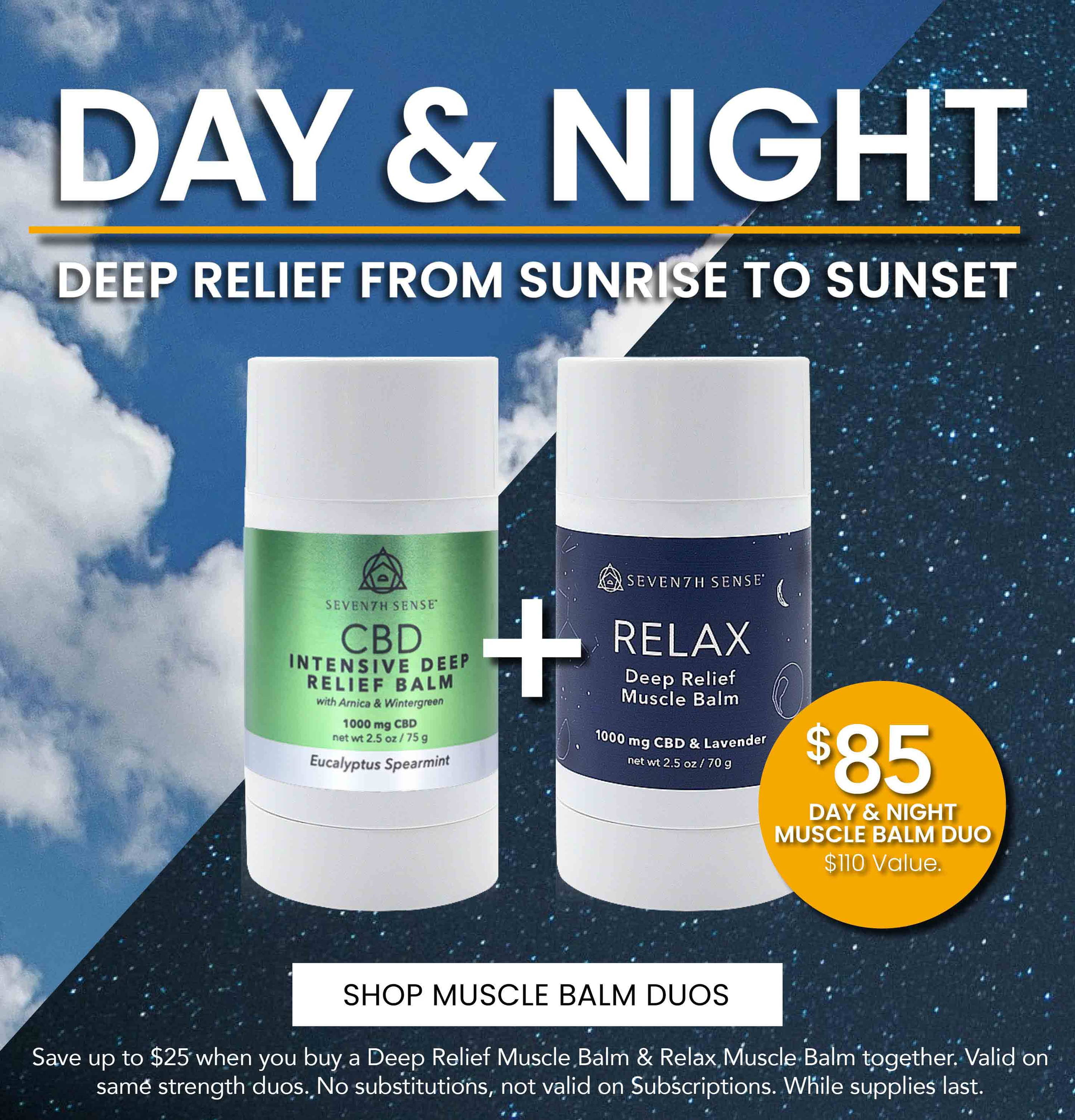 Save up to $25 when you buy a Deep Relief Muscle Balm & Relax Muscle Balm together. Valid on same strength duos. No Substitutions, not valid on Subscriptions. While supplies last.