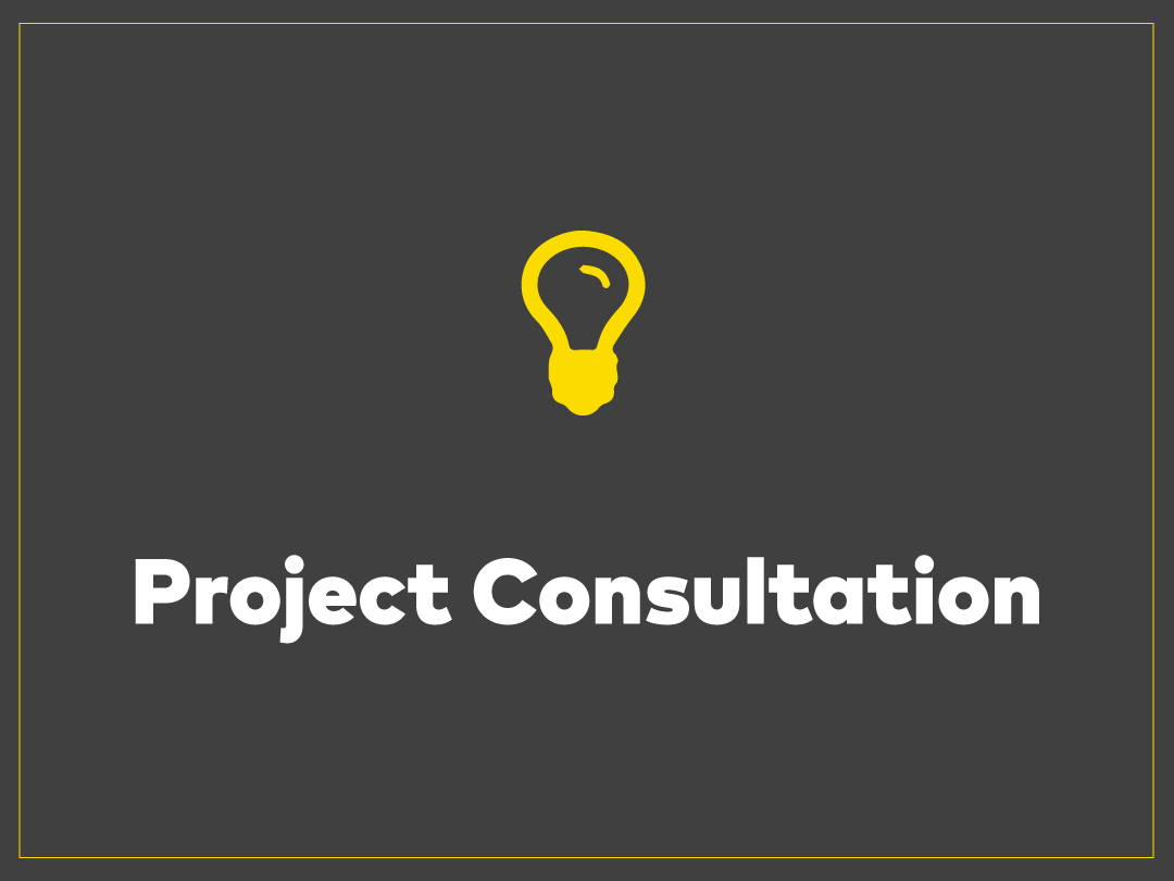Project Consultation Have an idea and don't know where to start? Trying to do the most within a budget or simply looking for inspiration?  The sooner we come onboard, the better the result.