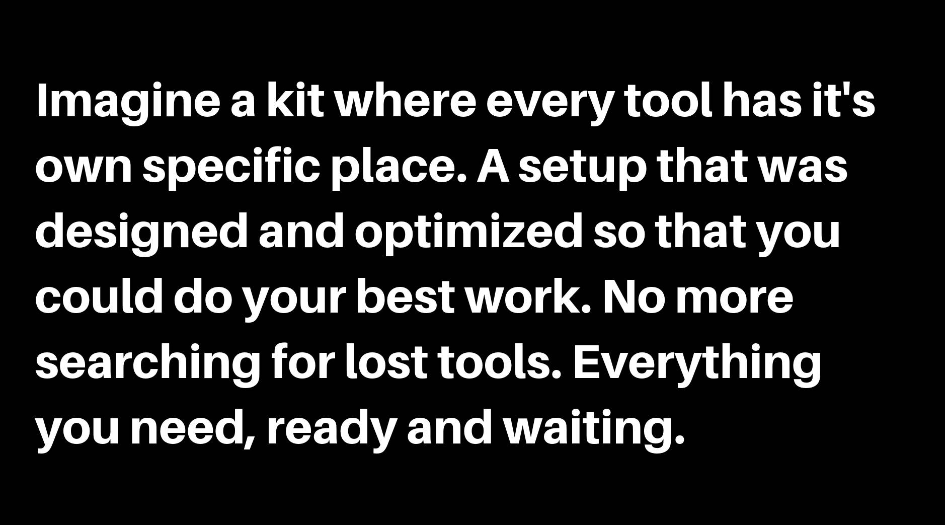 Imagine a kit where every tool has it's own specific place. A setup that was designed and optimized so that you could do your best work. No more searching for lost tools. Everything you need, ready and waiting.