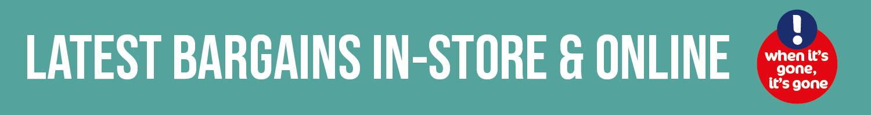 Latest bargains in-store & online - when it's gone, it's gone!