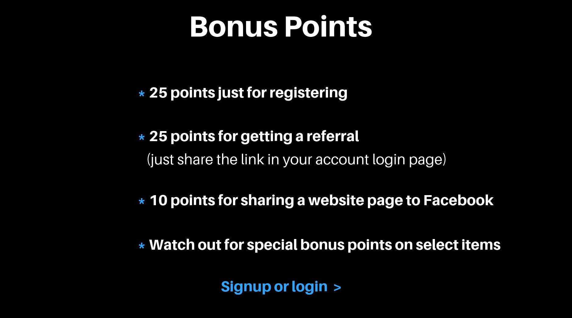Bonus Points. 25 points just for registering. 25 points for getting a referral (just share the link in your account login page). 10 points for sharing a website page to Facebook. Watch out for special bonus points on select items. Signup or login.