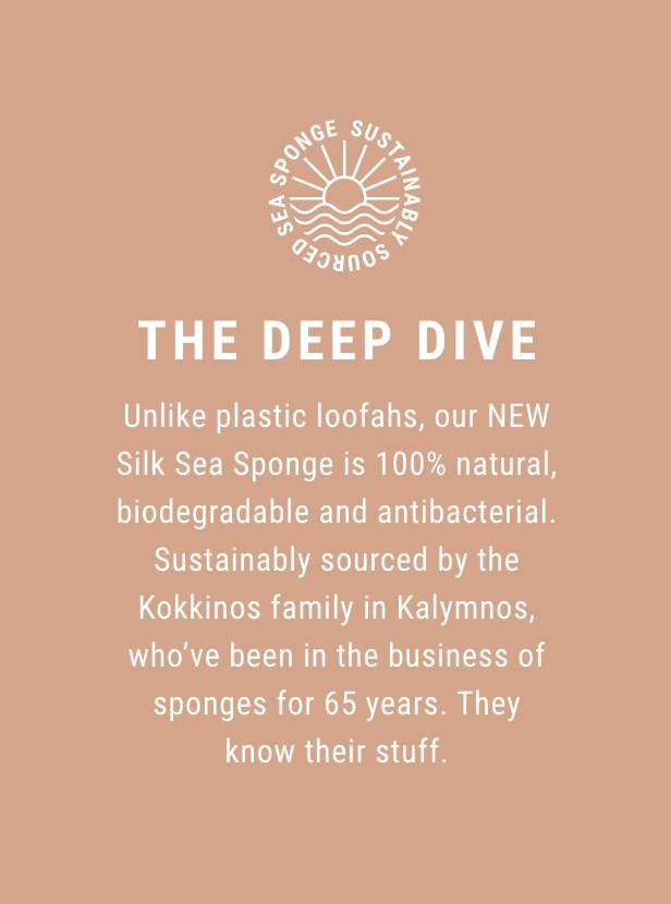 The Deep Dive - Unlike plastic loofahs, our NEW Silk Sea Sponge is 100% natural, biodegradable and antibacterial. Sustainably sourced by the Kokkinos family in Kalymnos, who've been in the business of sponges for 65 years. They know their stuff.