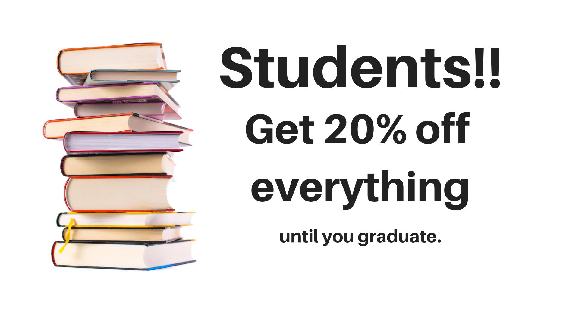 Students!! Get 20% off everything until you graduate.