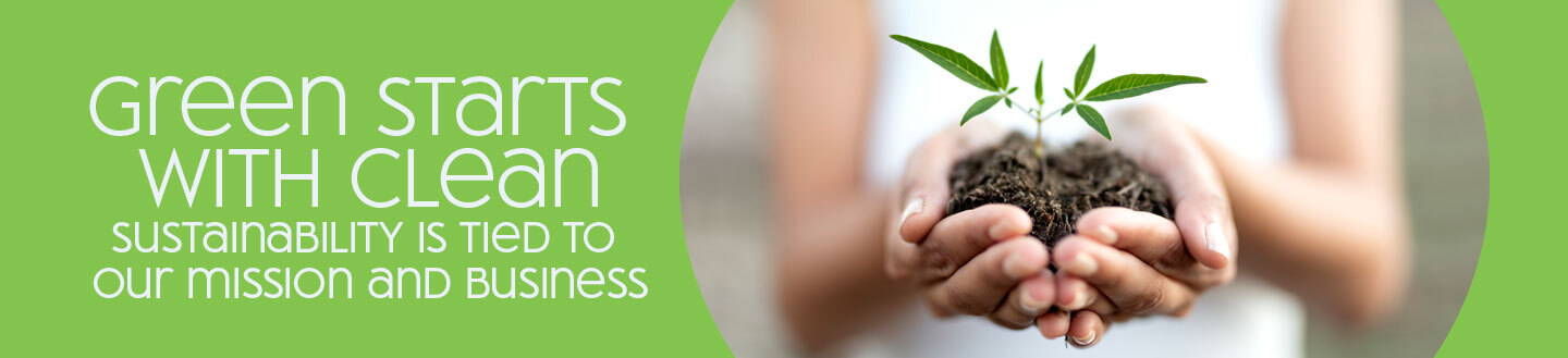 Green Starts With Clean - Sustainability Is Tied To Our Mission and Business