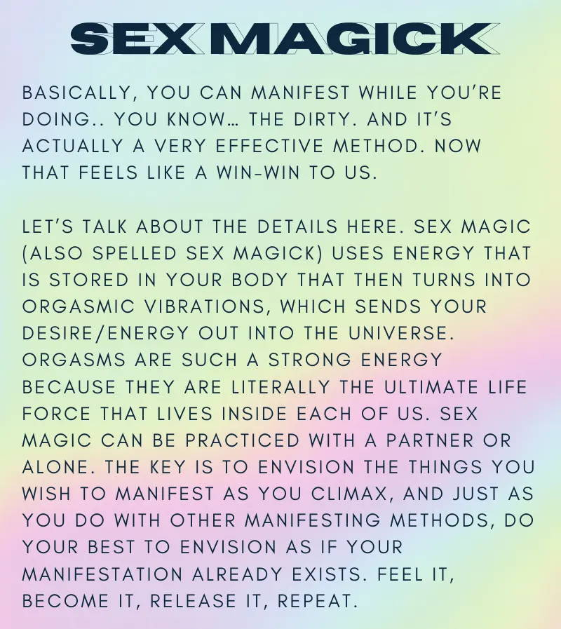 Basically, you can manifest while you're doing.. you know… the dirty. And it's actually a VERY effective method. Now that feels like a win-win to us.  Let's talk about the details here. Sex magic (also spelled sex magick) uses energy that is stored in your body that then turns into orgasmic vibrations, which sends your desire/energy out into the universe. Orgasms are such a strong energy because they are literally the ultimate life force that lives inside each of us. Sex magic can be practiced with a partner or alone. The key is to envision the things you wish to manifest as you climax, and just as you do with other manifesting methods, do your best to envision as if your manifestation already exists. Feel it, become it, release it, repeat.  Fun fact: Sex magick has been around since the 19th century. So what're you waiting for? Get *busy* attracting the life of your dreams.  Check out our personal care products if you're looking for any help with your sex magick practice ;)