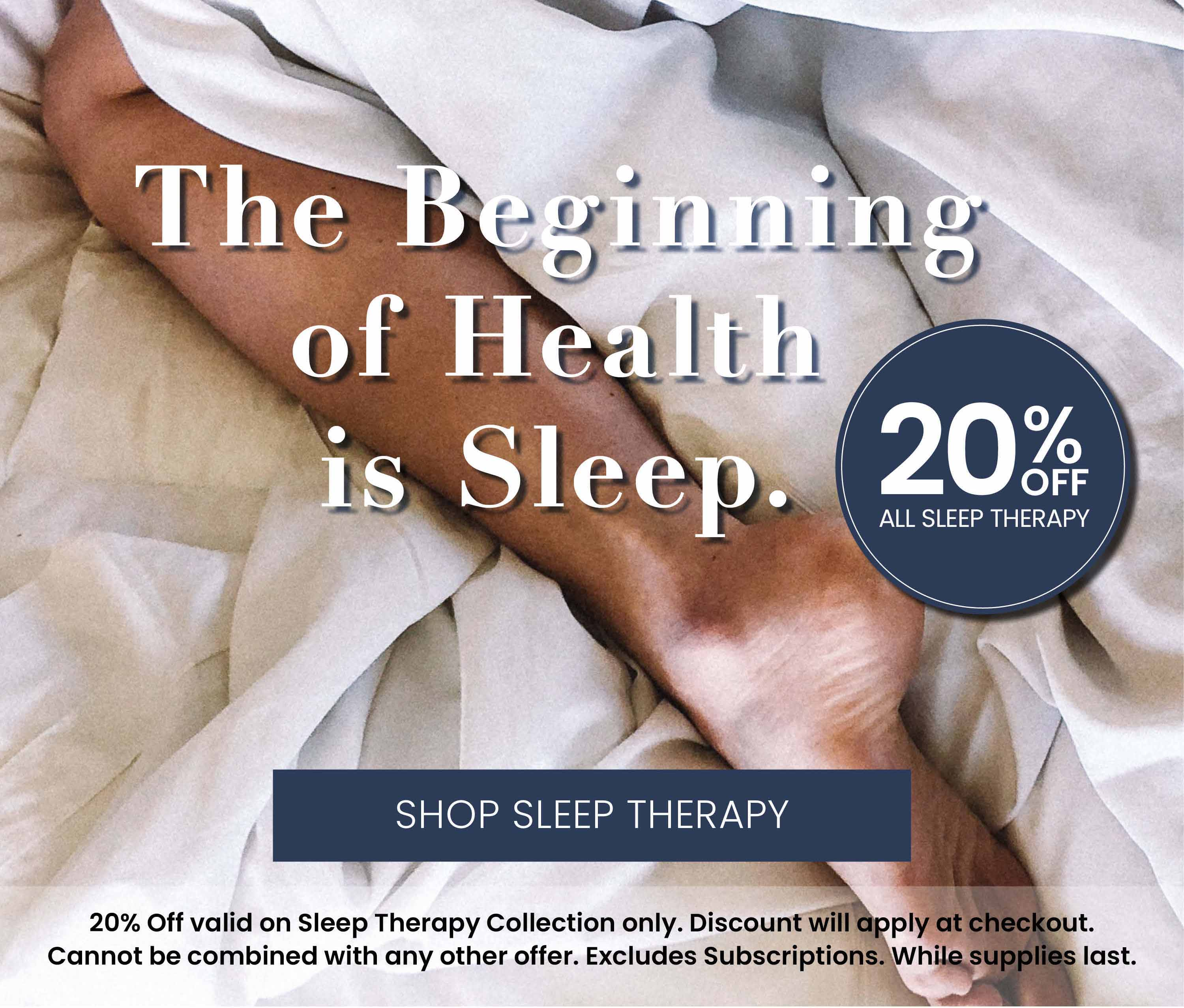 The Beginning of Health is Sleep.  20% Off All Sleep Therapy. Discount will apply at checkout. Excludes Subscriptions. While supplies last.