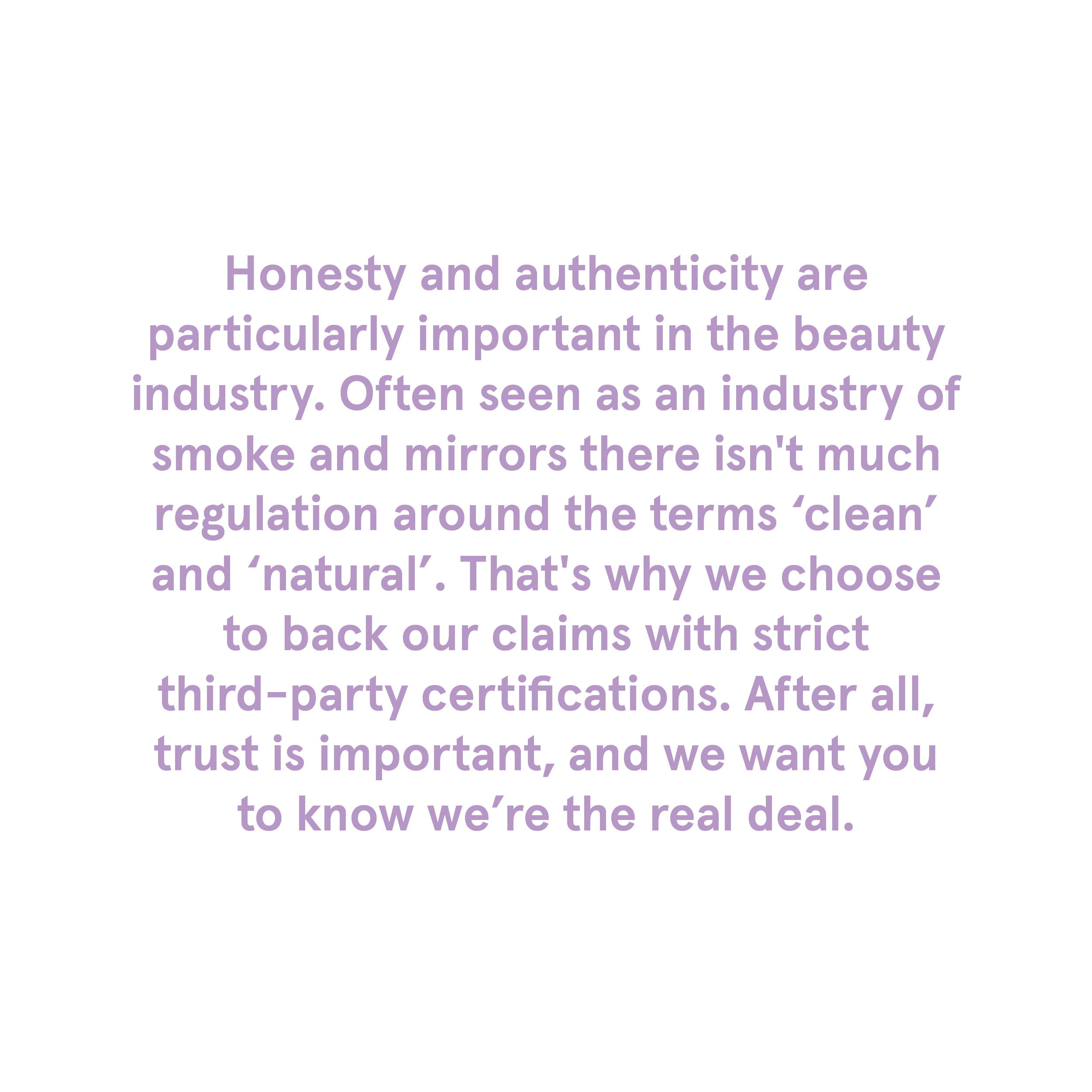 Honesty and authenticity are particularly important in the beauty industry. Often seen as an industry of smoke and mirrors there isn't much regulation around the terms 'clean' and 'natural'. That's why we choose to back our claims with strict third-party certifications. After all, trust is important, and we want you to know we're the real deal.