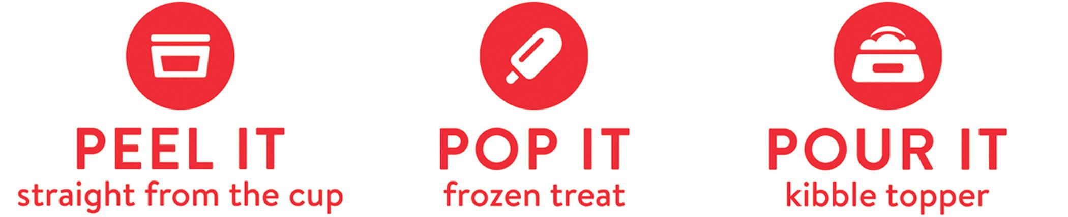 PEEL IT: straight from the cup, POP IT: frozen treat, POUR IT: kibble topper