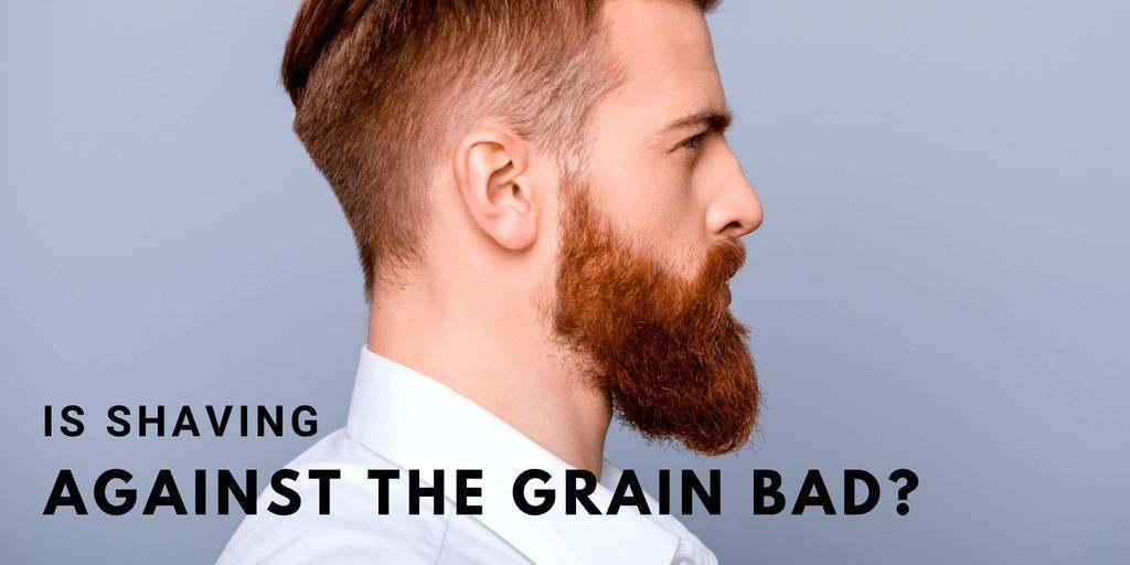 Is Shaving Against The Grain Bad?