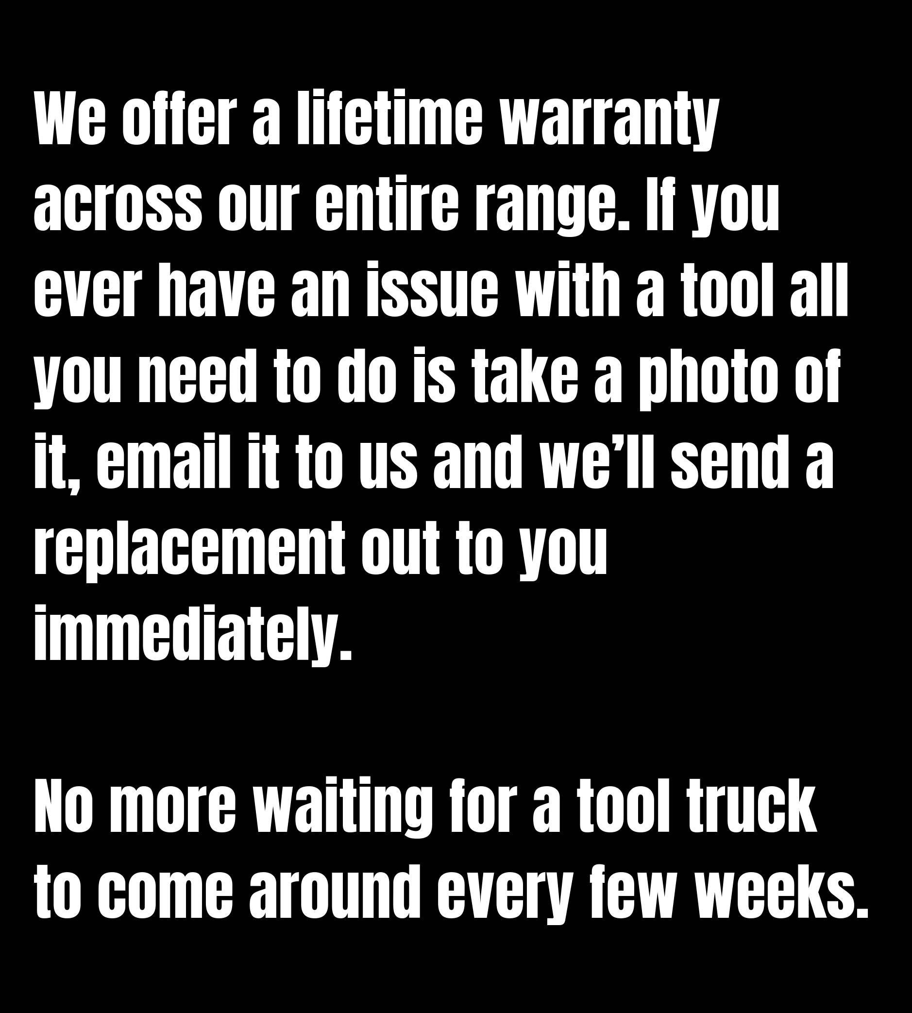 We offer a lifetime warranty across our entire range. If you ever have an issue with a tool all you need to do is take a photo of it, email it to us and we'll send a replacement out to you immediately.  No more waiting for a tool truck to come around every few weeks.