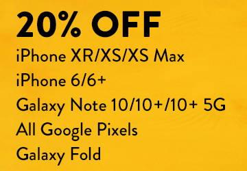 20% Off iphone XR/XS/XS Max, iPhone 6/6plus, Galaxy Noe 10/10+/10+ 5G, All Google Pixels, Galaxy Fold