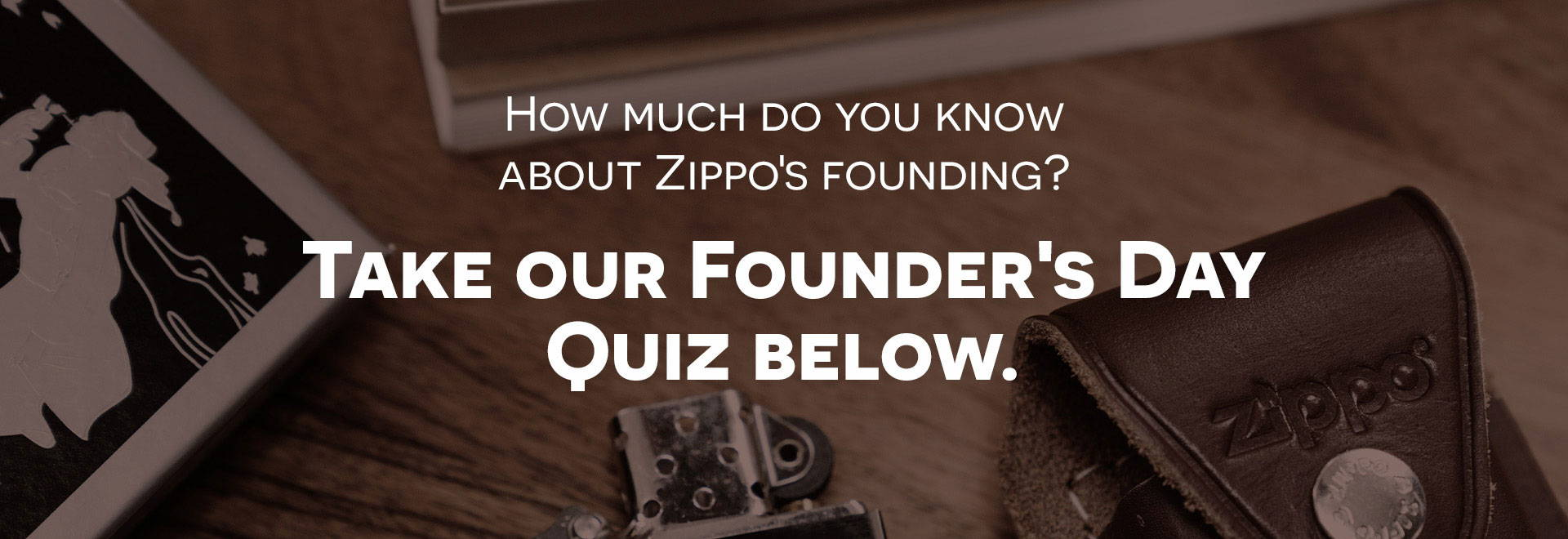 How much do you know about Zippo's Founding? Take our Founder's Day Quiz Below.
