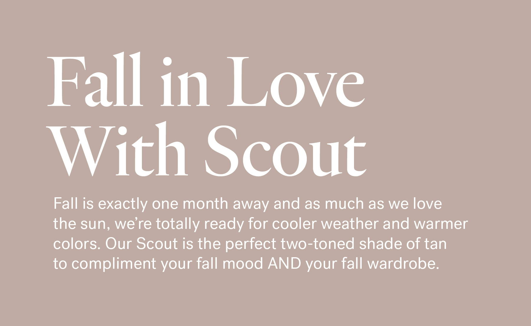Fall in love with Scout. Fall is exactly one month away and as much as we love the sun, we're totally ready for cooler weather and warmer colors. Our Scout is the perfect two-toned shade of tan to compliment your fall mood AND your fall wardrobe.