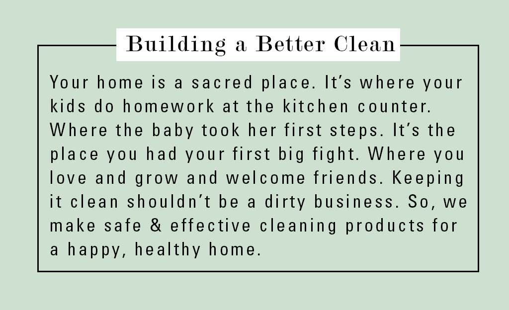 building a better clean. We make safe + effective cleaning products for a happy healthy home