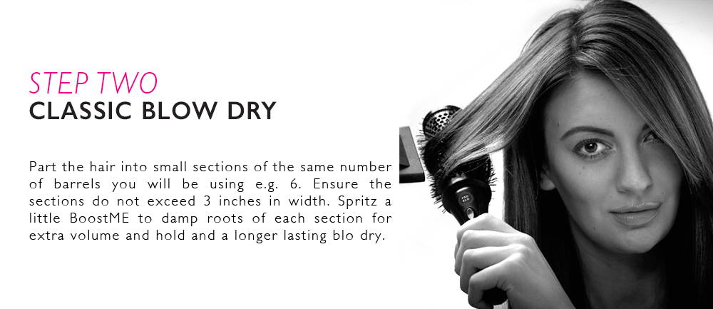 Step 2: Part the hair into small sections of the same number of barrels you will be using e.g. 6. Ensure the sections do not exceed 3 inches in width. Spritz a little BoostME to damp roots of each section for extra volume and hold and a longer lasting blo dry.