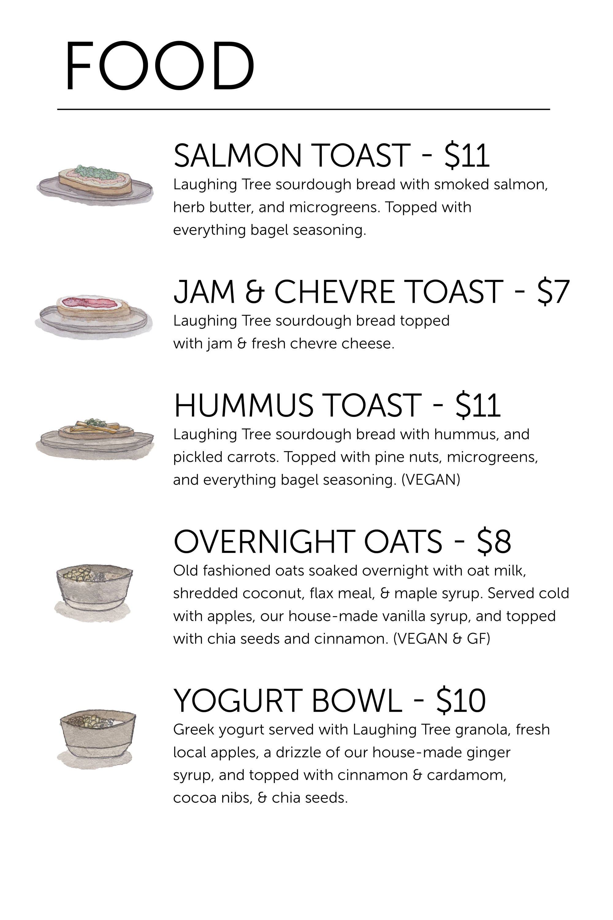 Food Menu (Muskegon Cafe Only) Smoked Salmon Toast - $11 Hummus Toast (Vegan) - $11 Jam & Chevre Toast - $7 Yogurt Bowl - $10 Overnight Oats - $8 Seasonal pastries available