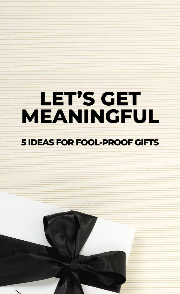 LET'S GET MEANINGFUL 5 IDEAS FOR FOOLPROOF GIFTS