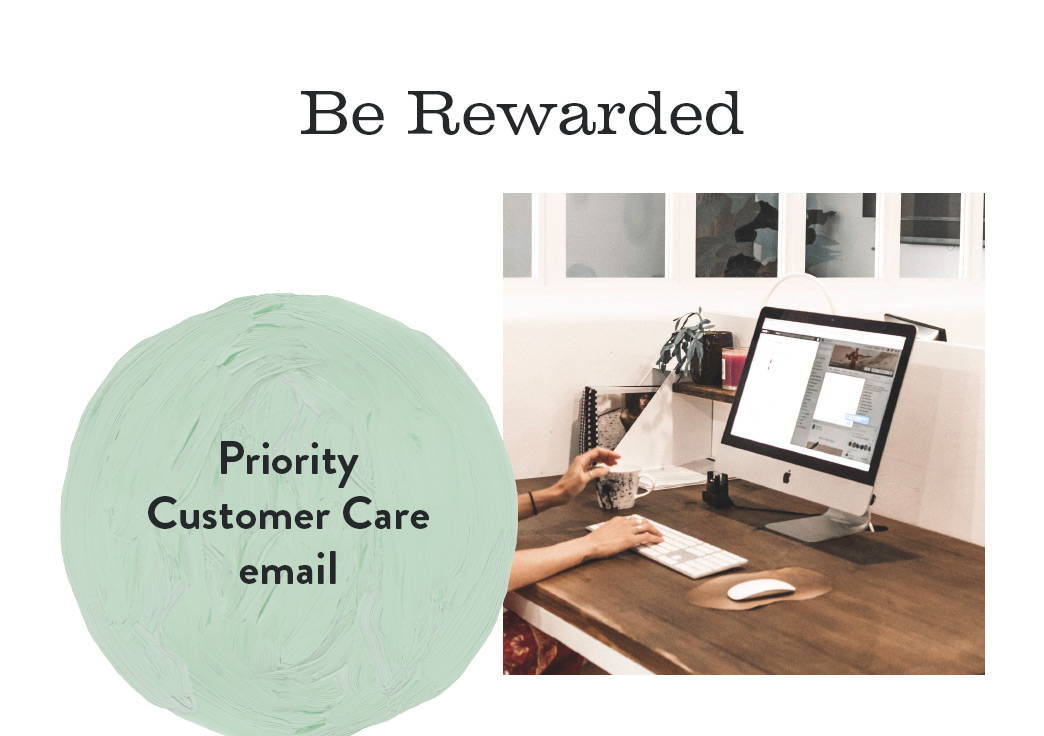 Be Rewarded. Priority Customer Care Email.
