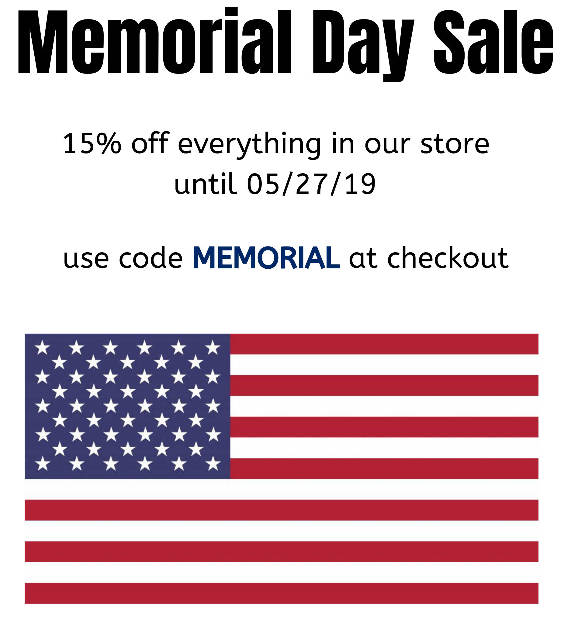 Memorial Day Sale. 15% off everything in our store until 05/27/19. Use code MEMORIAL at checkout