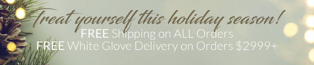 FREE Shipping on ALL Orders. FREE White Glove Delivery on Orders $2999+