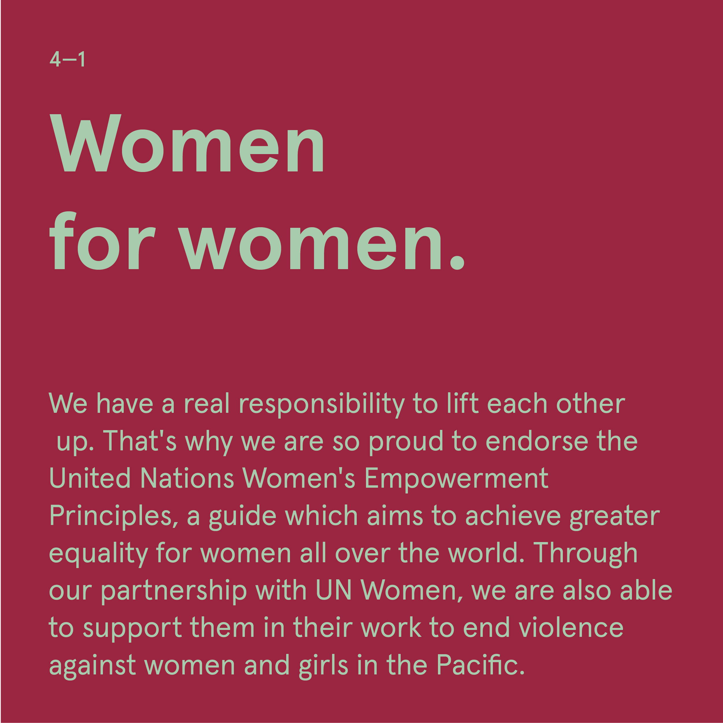 Sub-heading:  Women for Women.   Copy:  We have a real responsibility to lift each other up. That's why we are so proud to endorse the United Nations Women's Empowerment Principles, a guide which aims to achieve greater equality for women all over the world. Through our partnership with UN Women, we are also able to support them in their work to end violence against women and girls in the Pacific.