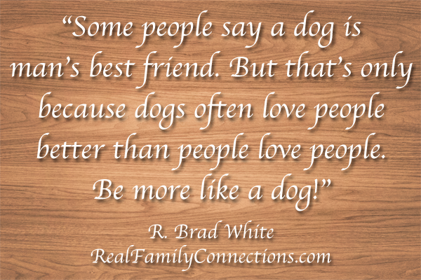 """Some people say a dog is man's best friend. But that's only because dogs often love people better than people love people. Be more like a dog!""   R. Brad White"