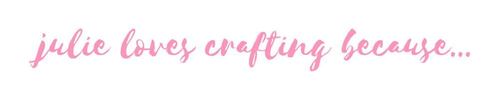 Julie loves crafting because...
