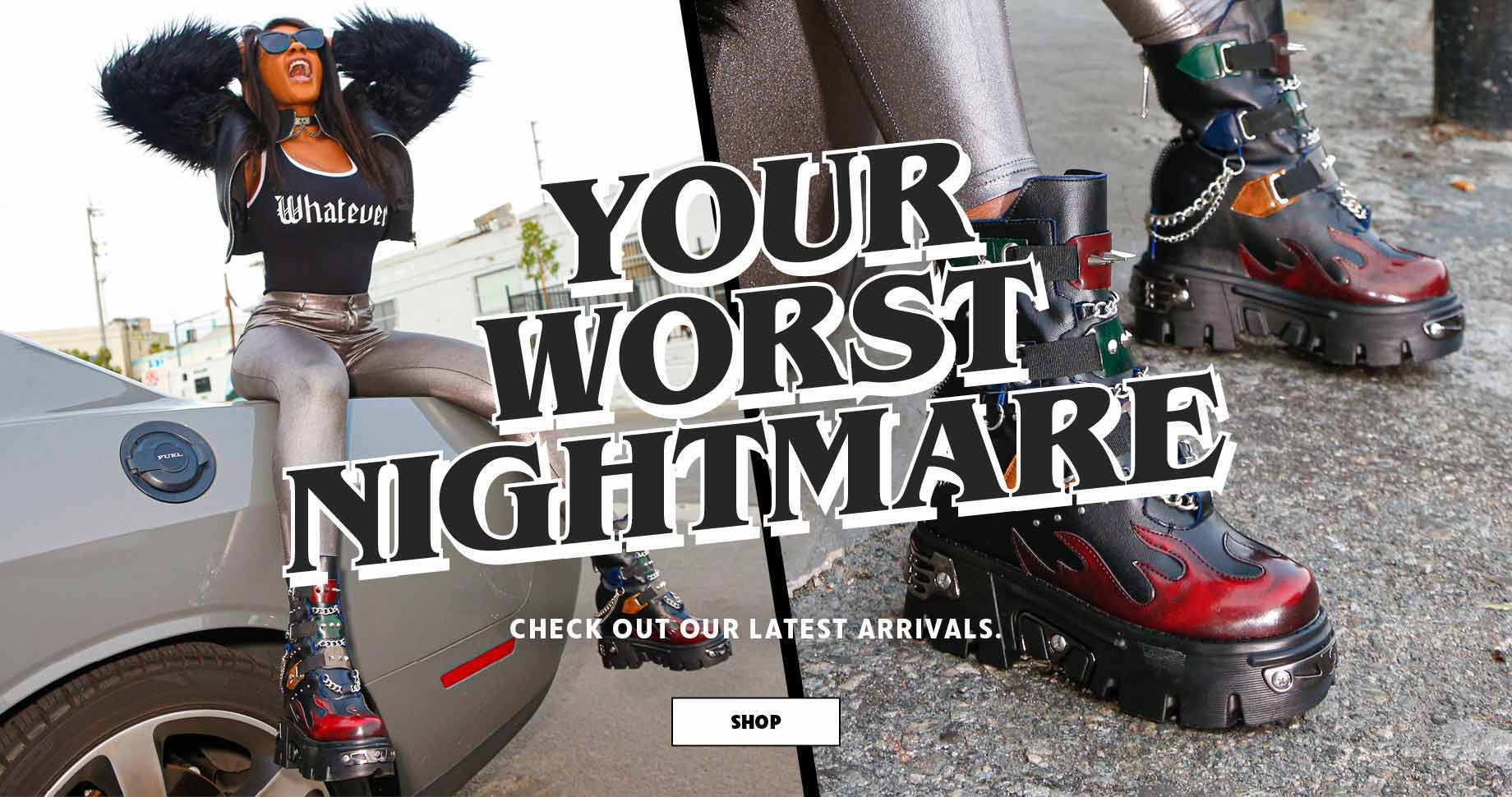 Your worst nightmare. Check out our latest arrivals | Shop