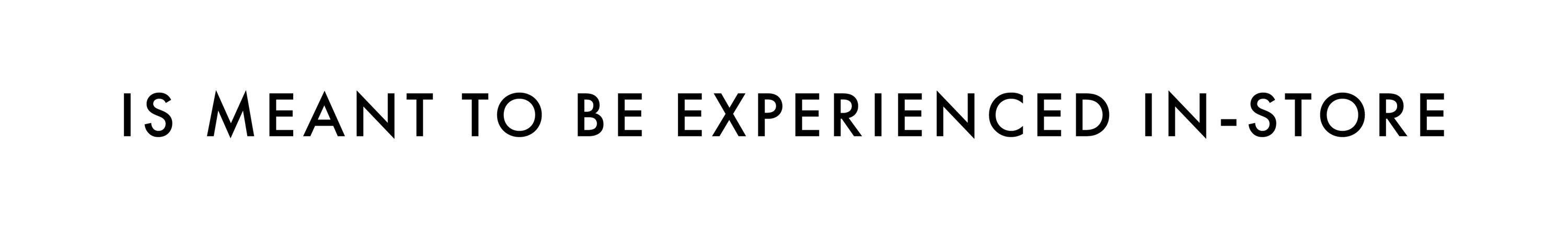 IS MEANT TO BE EXPERIENCED IN-STORE