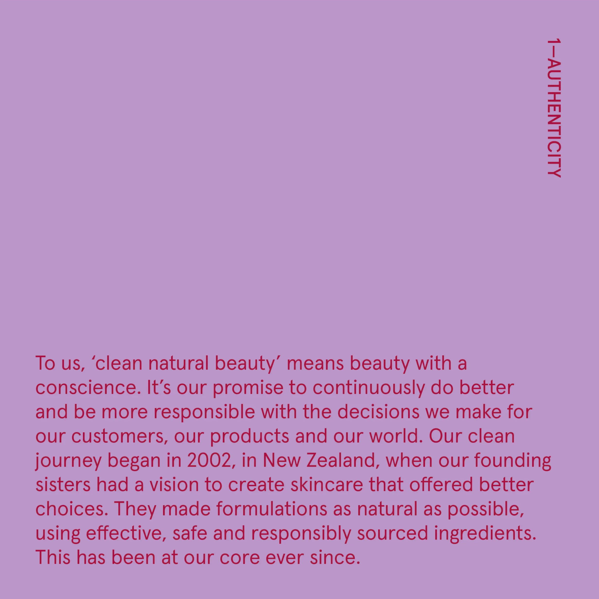 To us, 'clean natural beauty' means beauty with a conscience. It's our promise to continuously do better and be more responsible with the decisions we make for our customers, our products and our world.   Our clean journey began in 2002, in New Zealand, when our founding sisters had a vision to create skincare that offered better choices. They made formulations as natural as possible, using effective, safe and responsibly sourced ingredients. This has been at our core ever since.   Honesty and authenticity are particularly important in the beauty industry. Often seen as an industry of smoke and mirrors there isn't much regulation around the terms 'clean' and 'natural'. That's why we choose to back our claims with strict third-party certifications. After all, trust is important, and we want you to know we're the real deal.