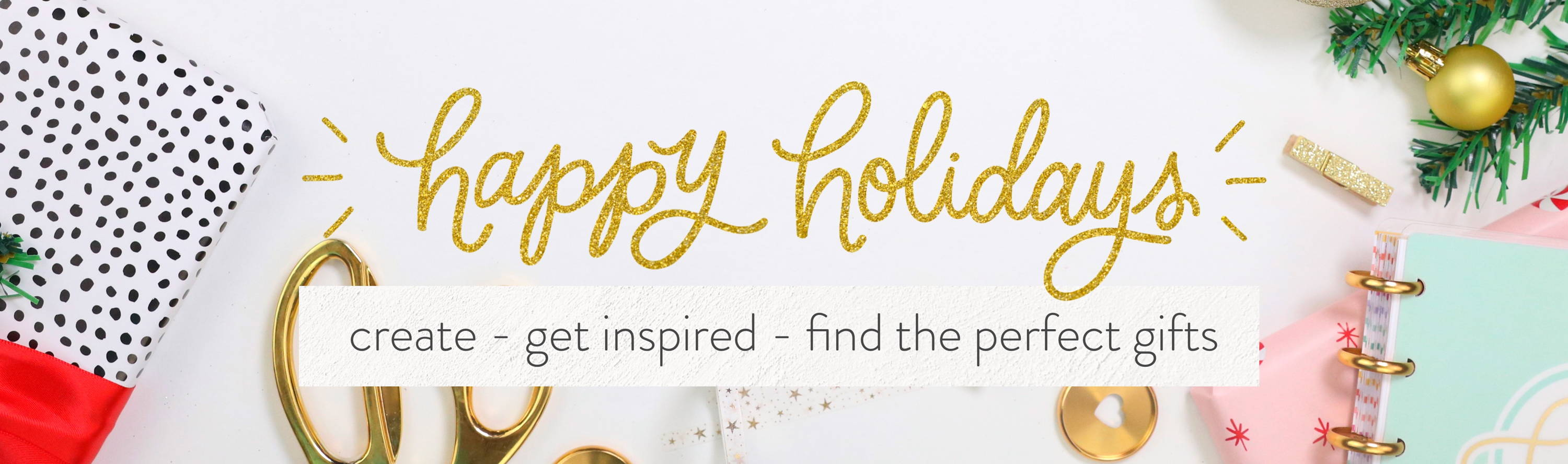 happy holidays. create, get inspired, find the perfect gifts