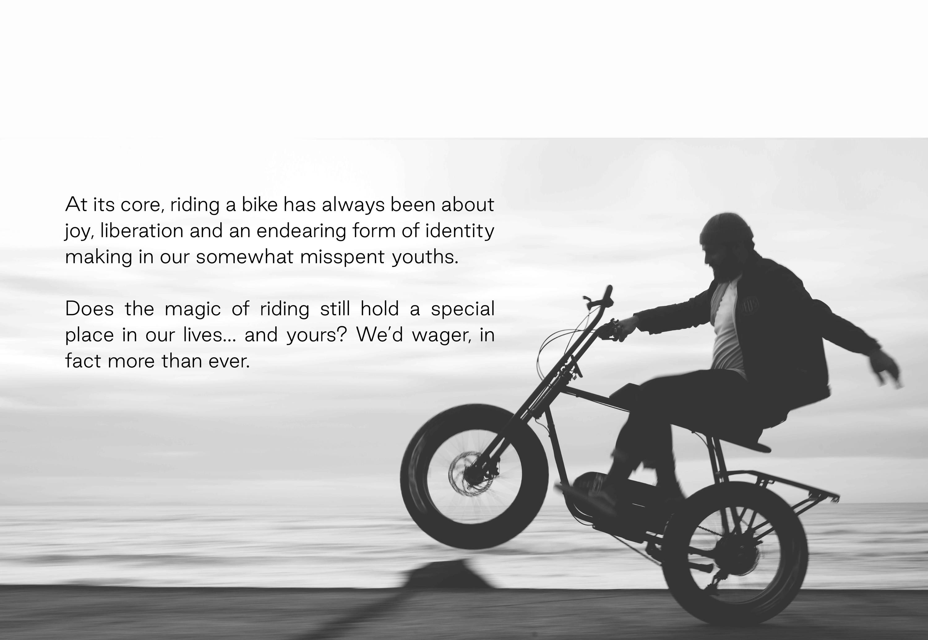 At its core, riding a bike has always been about joy, liberation and an endearing form of identity making in our somewhat misspent youths.  Does the magic of riding still hold a special place in our lives… and yours? We'd wager, in fact more than ever.