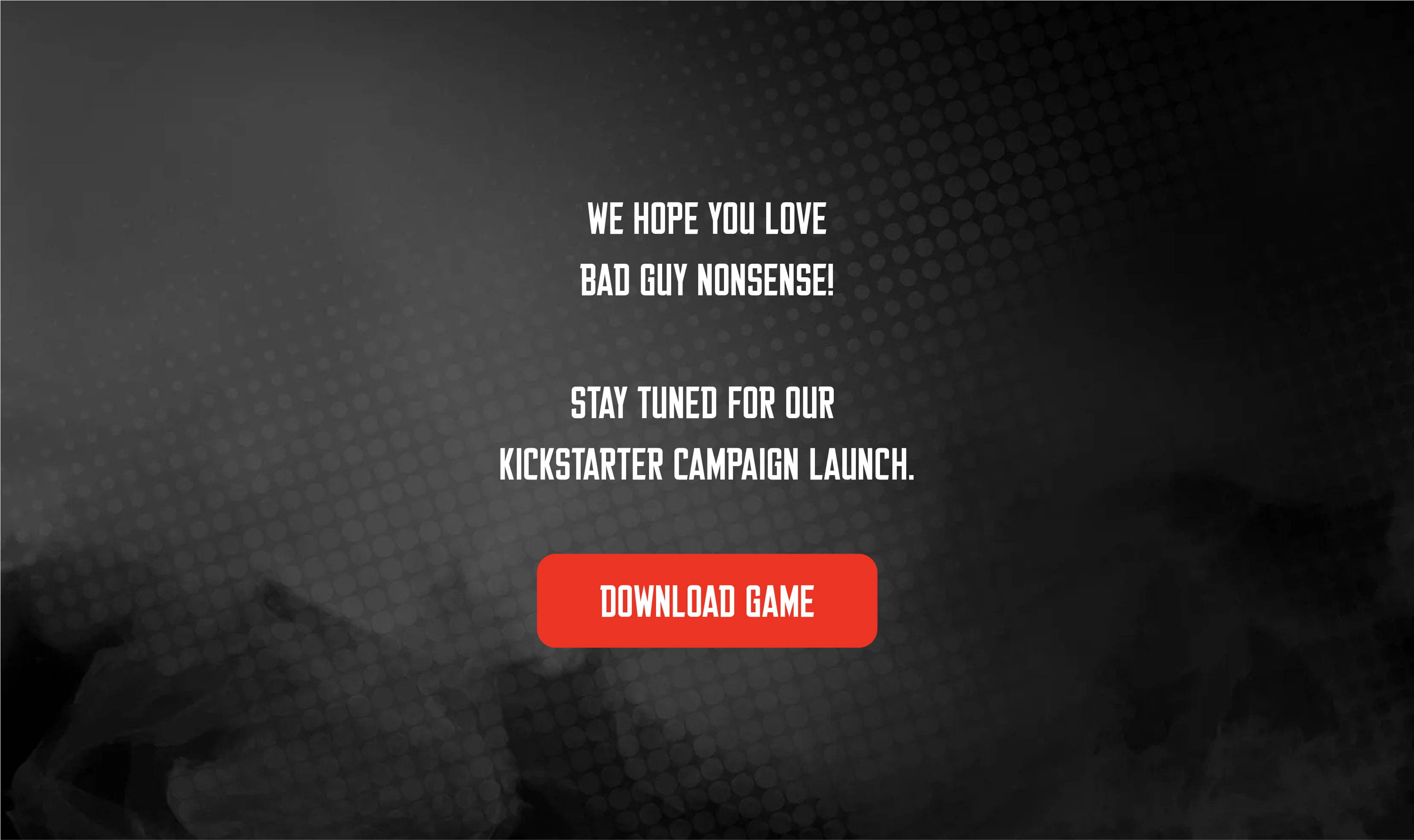 We hope you love bad guy nonsense! Stay tuned for our Kickstarter Campaign Launch. DOWNLOAD GAME