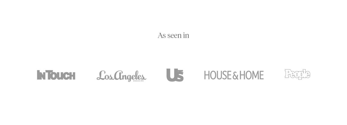 As seen in In Touch Weekly, Los Angeles Magazine, US Weekly, House & Home Magazine, & People Magazine.