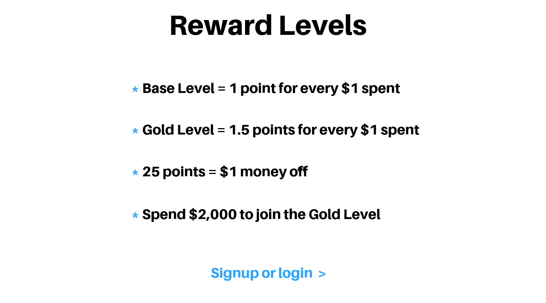 Reward Levels. Base Level = 1 point for every $1 spent. Gold Level = 1.5 points for every $1 spent. 25 points = $1 money off. Spend $2,000 to join the Gold Level. Signup or Login.