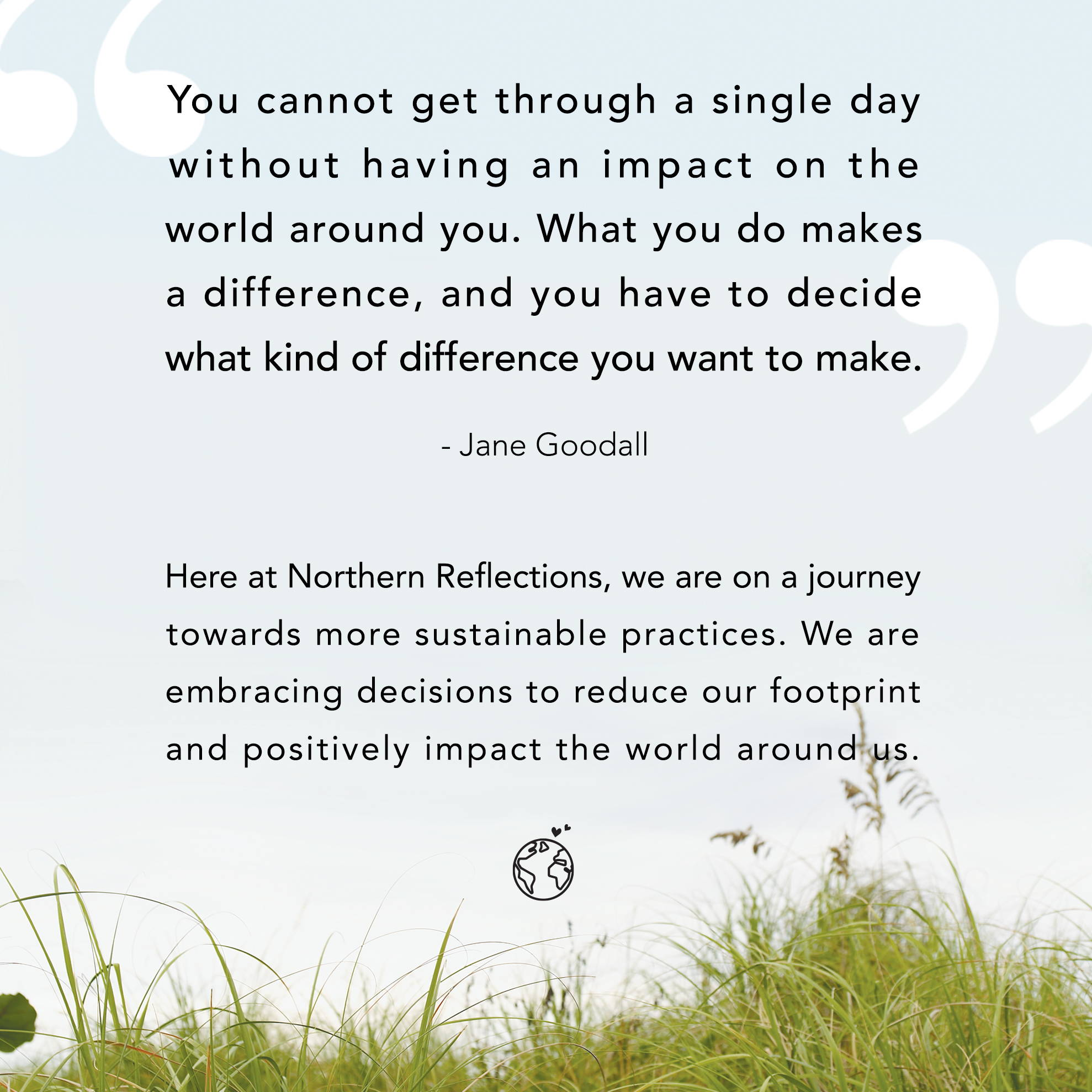 Here at Northern Reflections, we are on a journey towards more sustainable practices. We are embracing decisions to reduce our footprint and positively impact the world around us.