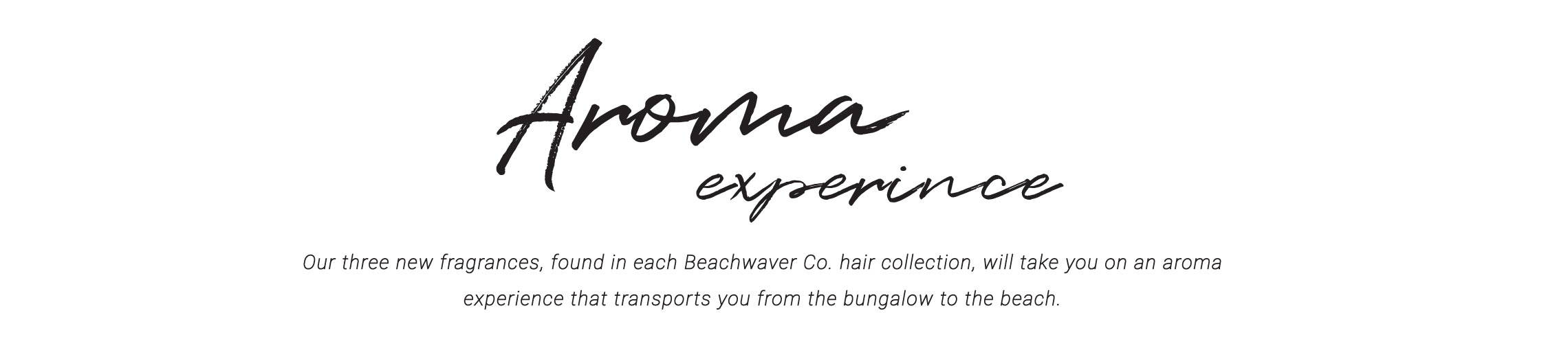 B. Bungalow and Beachwaver Co. Aroma Experience - Our three new fragrances, found in each Beachwaver Co. hair collection will take you on an aroma experience that transports you from the bungalow to the beach.