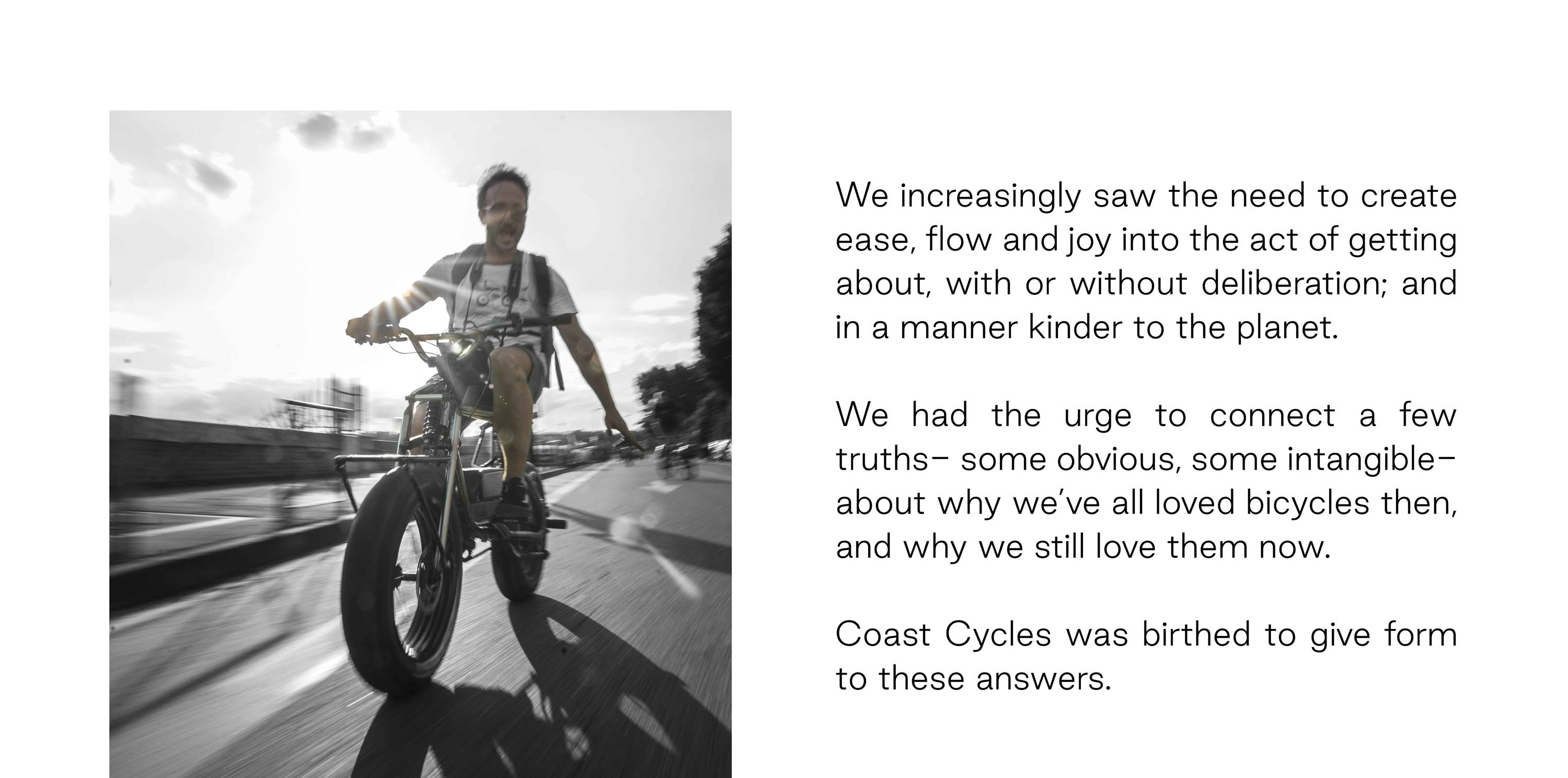 We increasingly saw the need to create more ease, flow and joy into the act of getting about, with or without deliberation; and in a manner kinder to the planet.   We had the urge to connect a few truths- some obvious, some intangible- about why we've all loved bicycles then, and why we still love them now.   Coast Cycles was birthed to give form to these answers.