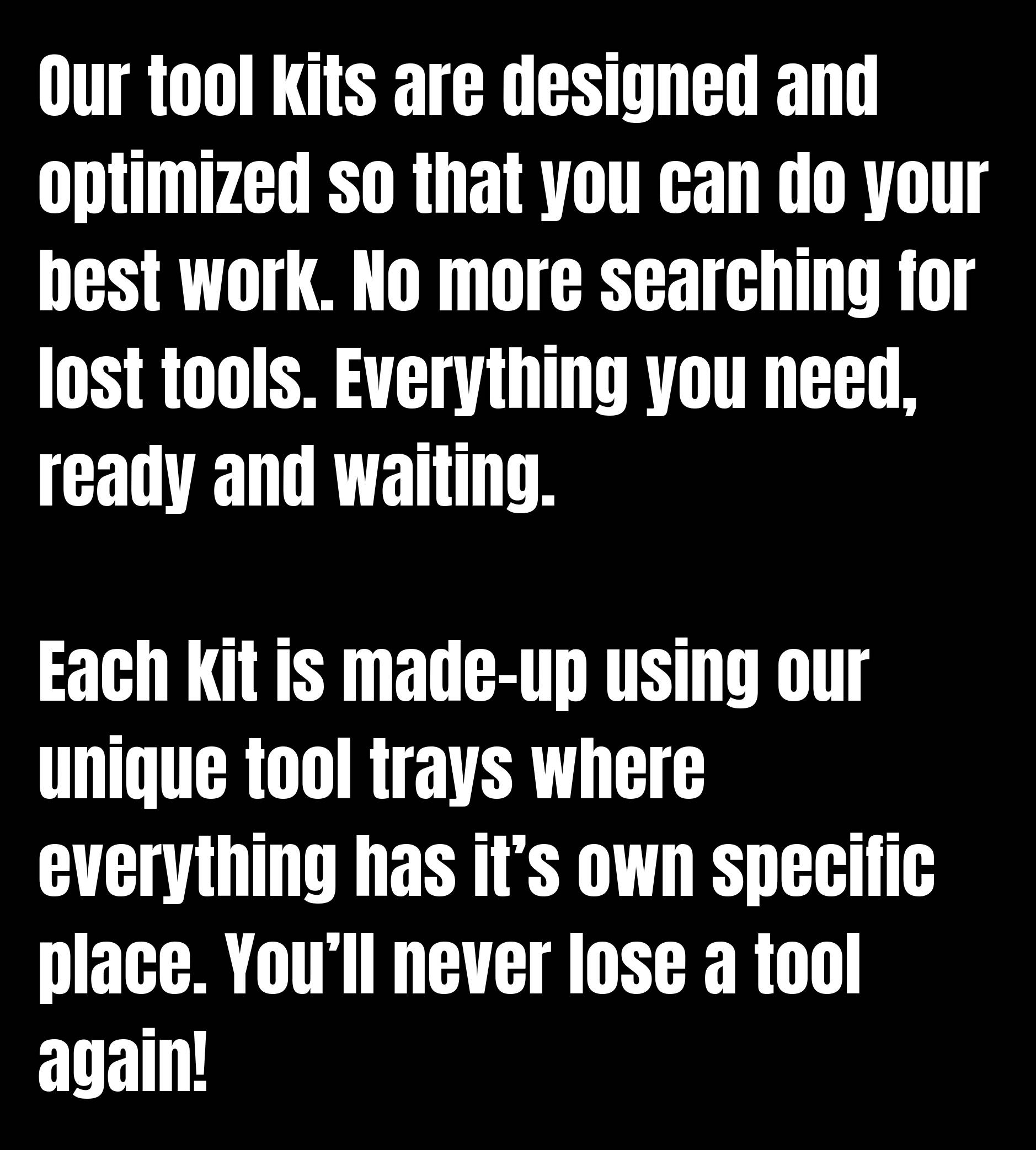 Our tool kits are designed and optimized so that you can do your best work. No more searching for lost tools. Everything you need, ready and waiting. Each kit is made-up using our unique tool trays where everything has it's own specific place. You'll never lose a tool again!