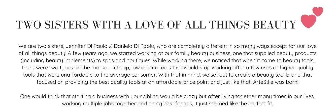 Two Sisters With a Love of All Things Beauty. We are two sisters, Jennifer Di Paolo & Daniela Di Paolo, who are completely different in so many ways except for our love of all things beauty! A few years ago, we started working at our family beauty business, one that supplied beauty products (including beauty implements) to spas and boutiques. While working there, we noticed that when it came to beauty tools, there were two types on the market - cheap, low quality tools that would stop working after a few uses or higher quality tools that were unaffordable to the average consumer. With that in mind, we set out to create a beauty tool brand that focused on providing the best quality tools at an affordable price point and just like that, ArteStile was born!
