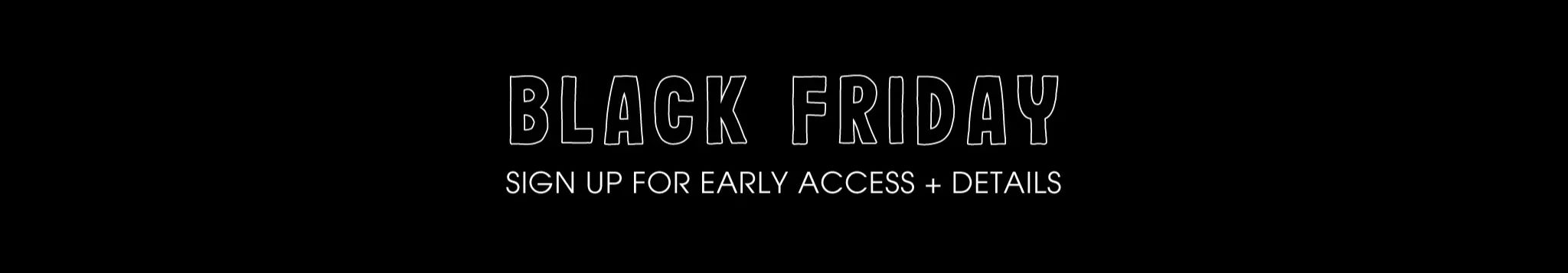 Black Friday - Sign up for early access + details
