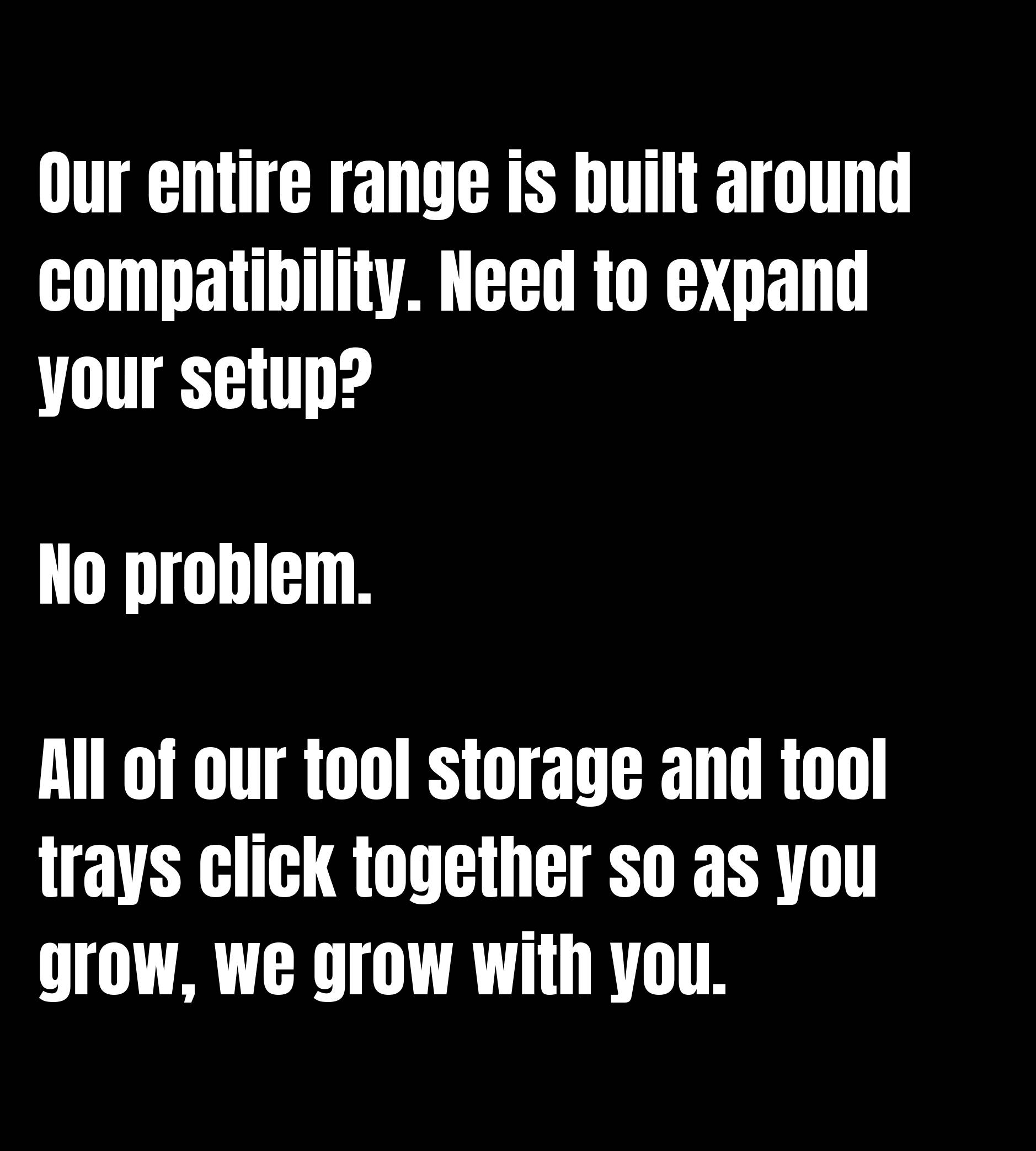 Our entire range is built around compatibility. Need to expand your setup? No problem. All of our tool storage and tool trays click together so as you grow, we grow with you.